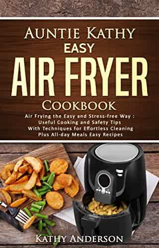 Auntie Kathy Easy Air Fryer Cookbook: Air frying the Easy and Stress-Free Way: Useful Cooking and Safety Tips with Effortless Cleaning Techniques, plus All-Day Meals Air Frying Easy Recipes.