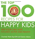 The Top 100 Recipes for Happy Kids: Keep Your Child Alert, Focused and Active (Top 100)