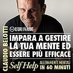 Impara a gestire la tua mente ed essere più efficace (Self Help. Allenamenti mentali in 60 minuti) | Claudio Belotti