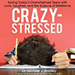 Crazy-Stressed: Saving Today's Overwhelmed Teens with Love, Laughter, and the Science of Resilience | Dr. Michael J. Bradley