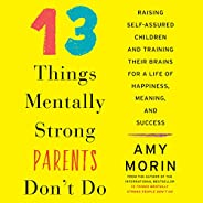 13 Things Mentally Strong Parents Don't Do: Raising Self-Assured Children and Training Their Brains for a