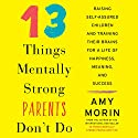 13 Things Mentally Strong Parents Don't Do: Raising Self-Assured Children and Training Their Brains for a Life of Happiness, Meaning, and Success Audiobook by Amy Morin Narrated by Amy Morin