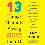 13 Things Mentally Strong Parents Don't Do: Raising Self-Assured Children and Training Their Brains for a Life of Happiness, Meaning, and Success   Amy Morin
