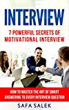 Interview: 7 Proven Secrets Of Motivational Interview How To Master The Art Of Smart Answering To Every Interview Question