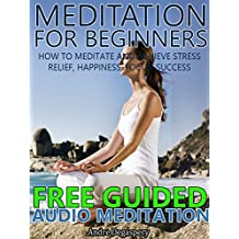 Meditation For Beginners: How to Meditate and Achieve Stress Relief, Happiness, Focus, Success. Includes Free Access to Bonus Guided Audio Meditation (Meditation For Beginners Series Book 1)