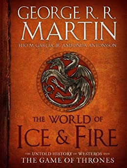The World of Ice & Fire: The Untold History of Westeros and the Game of Thrones (A Song of Ice and Fire) by [Martin, George R. R., Garcia, Elio, Antonsson, Linda]