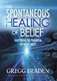 The Spontaneous Healing of Belief, Gregg Braden, 1401916899