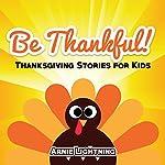 Be Thankful!: Thanksgiving Stories for Kids   Arnie Lightning
