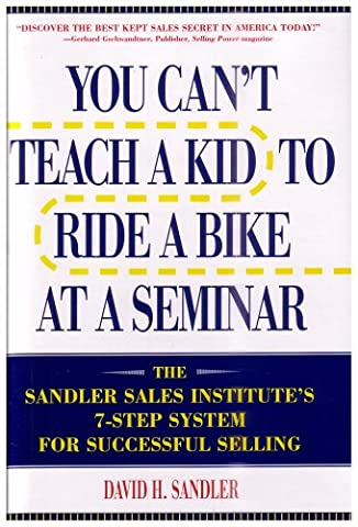 You Can't Teach a Kid to Ride a Bike at a Seminar : The Sandler Sales Institute's 7-Step System for Successful - Ride System