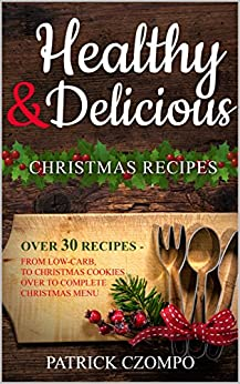 Delicious & Healthy Christmas Recipes -  Indulge Without Guilt: From Low-carb, to Christmas Cookies over to a complete Christmas menu - perfect recipes for re-cooking by [Czompo, Patrick]