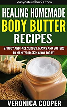 Healing Homemade Body Butter Recipes: 27 Body And Face ...