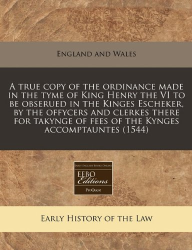 Download A true copy of the ordinance made in the tyme of King Henry the VI to be obserued in the Kinges Escheker, by the offycers and clerkes there for takynge of fees of the Kynges accomptauntes (1544) ebook