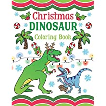 Christmas Dinosaur Coloring Book: 30+ Pages of Holiday T-Rex, Raptors & Terrifyingly Festive Dinosaurs & Animals from the Jurassic Era! For Kids & Adults