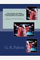 The Origin and Rise, Decline and Fall of the God Known as Yahweh: Why the God of Abraham Is Incongruous in the 21st Century Paperback