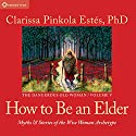 How to Be an Elder: Myths and Stories of the Wise Woman Archetype Speech by Clarissa Pinkola Estés Narrated by Clarissa Pinkola Estés