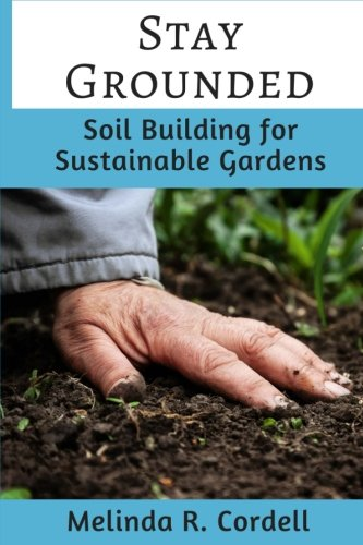 Stay Grounded: Soil Building for Sustainable Gardens (Easy-Growing Gardening) (Volume 9)