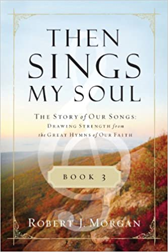 Then Sings My Soul Book 3: The Story of Our Songs: Drawing Strength from the Great Hymns of Our Faith (Then Sings My Soul (Thomas Nelson))