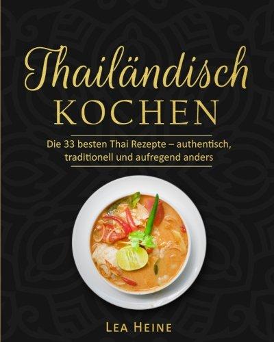 Thailändisch Kochen: Die 55 besten Thai Rezepte – authentisch, traditionell und aufregend anders (German Edition)