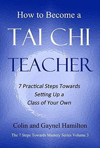 How to Become a Tai Chi Teacher: 7 Practical Steps Towards Setting Up a Class of Your Own (The 7 Steps Towards Mastery Series Book 3)