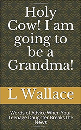 Holy Cow! I am going to be a Grandma!: Words of Advice When