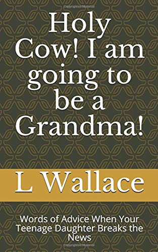 Pdf Parenting Holy Cow! I am going to be a Grandma!: Words of Advice When Your Teenage Daughter Breaks the News