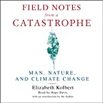 Field Notes from a Catastrophe: Man, Nature, and Climate Change | Elizabeth Kolbert