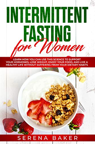 Intermittent Fasting for Women: Learn How You Can Use This Science to Support Your Hormones, Lose Weight, Enjoy Your Food, and Live a Healthy Life Without Suffering from Your Dietary Habits (Things To Eat To Gain Weight Fast)