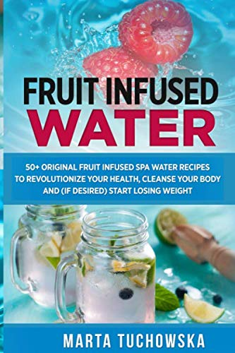 Fruit Infused Water: 50+ Original Fruit and Herb Infused SPA Water Recipes for Holistic Wellness (Alkaline Water) (Detox Water Recipes For Weight Loss With Fruit)