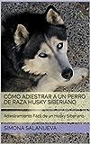 Cómo Adiestrar a Un Perro de Raza Husky Siberiano  : Adiestramiento Fácil de un Husky Siberiano (Spanish Edition)