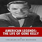 American Legends: The Life of Gene Kelly |  Charles River Editors