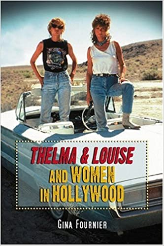Thelma And Louise And Women In Hollywood Gina Fournier