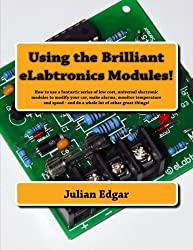 Using the Brilliant eLabtronics Modules!: How to use a fantastic series of low cost, universal electronic modules to modify your car, make alarms, ... - and do a whole lot of other great things!