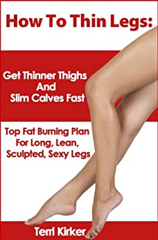 How To Thin Legs: Get Thinner Thighs And Slim Calves Fast by [Kirker, Terri ]