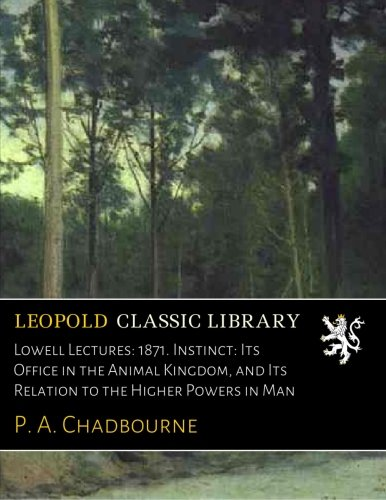 Download Lowell Lectures: 1871. Instinct: Its Office in the Animal Kingdom, and Its Relation to the Higher Powers in Man PDF