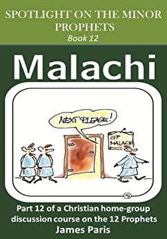 Spotlight On The Minor Prophets - Malachi: Book 12 of a Christian home group Bible Study series on the 12 Prophets by [Paris, James]
