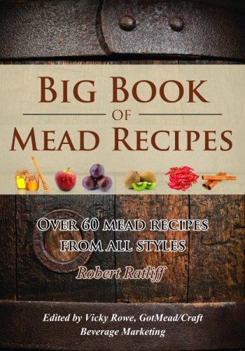 Big Book of Mead Recipes: Over 60 Recipes From Every Mead Style (Let there be Mead!) (Volume 1) by Robert D Ratliff