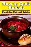 How to Cook Borsch: Borscht. Recipe Borscht. Red Beet Borscht. Ukrainian National Cuisine (Volume 1)