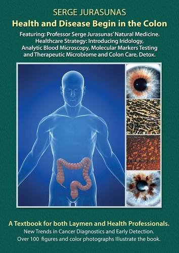 Health and Disease Begin in the Colon: Featuring: Professor Serge Jurasunas' Natural Medicine. Healthcare Strategy: Introducing Iridology, Analytic ... Therapeutic Microbiome and Colon Care, Detox. by Serge Jurasunas