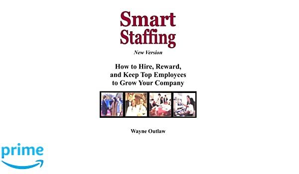 Smart Staffing: How to Hire, Reward and Keep Top Employees for Your Growing Company
