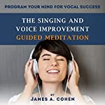 The Singing and Voice Improvement Guided Meditation: Program Your Mind for Vocal Success | James A. Cohen