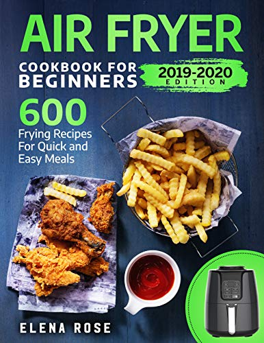 Air Fryer Cookbook For Beginners: 600 Frying Recipes For Quick And Easy Meals by Elena Rose