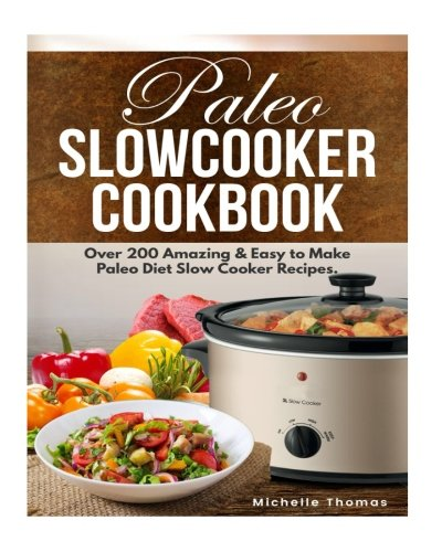 Paleo Slow Cooker Cookbook: Over 200 Amazing & Easy to Make Paleo Diet Slow Cooker Recipes. Low-carb Recipes Cookbook. by Michelle Thomas