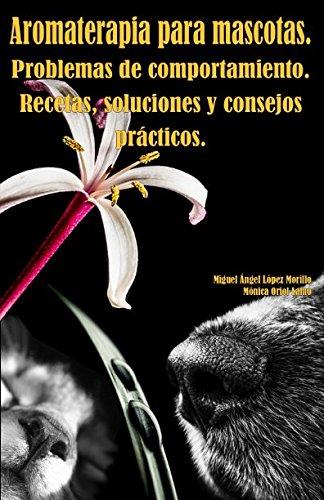 Aromaterapia para mascotas. Problemas de comportamiento. Recetas, soluciones y consejos prcticos. (Spanish Edition)