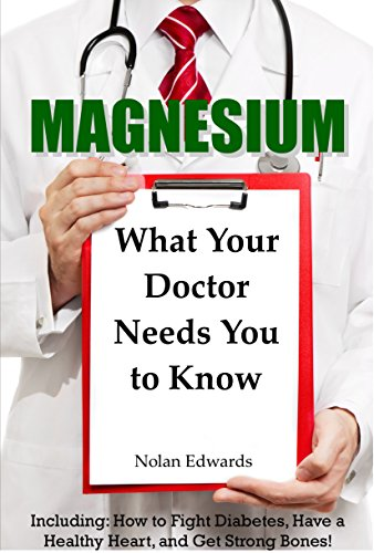 Magnesium: What Your Doctor Needs You To Know: Including: How to Fight Diabetes, Have a Healthy Heart, and Get Strong Bones! by [Edwards, Nolan]