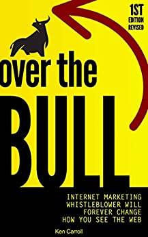 Over The Bull: Internet Marketing Whistleblower Will Forever Change How You See The Web by [Carroll, Ken]