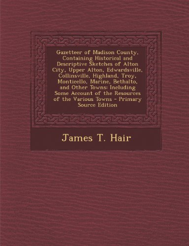 Gazetteer of Madison County, Containing Historical and Descriptive Sketches of Alton City, Upper Alton, Edwardsville, Collinsville, Highland, Troy, Mo (Turkish Edition)