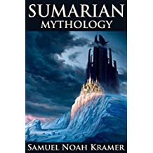 SUMERIAN MYTHOLOGY (Ancient Sumerian Tales of Gods, Goddesses, Myths, and Epics) - Annotated The influence that Ancient Near Eastern Religion and the Old Testament left upon humans