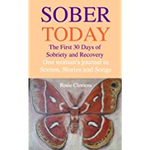 Sober Today: The First 30 Days of Sobriety and Recovery, One Woman's Journal in Scenes, Stories, and Songs (Sobriety Now Book 1)