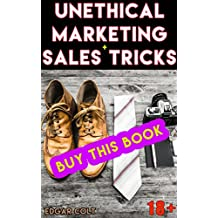 Unethical Marketing + Sales Tricks: How to Make More Money by Manipulating Customers Using Psychology and Promotional Strategy