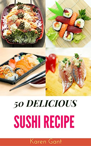 Sushi Book : 50 Delicious of Sushi Recipes (Sushi Cookbook, Sushi Recipe Book, Sushi Making Book,  Sushi Roll Recipes, How To Cook Sushi) (Karen Gant Recipes Cookbook No.2) by Karen Gant